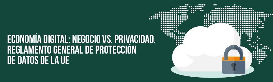 Economía Digital: Negocio vs privacidad. Reglamento General de Protección de Datos de la UE