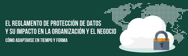 El Reglamento de Protección de Datos y su impacto en la organización y el negocio