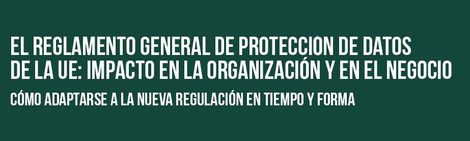 El Reglamento General de Protección de Datos de la UE: impacto en la organización y en el negocio